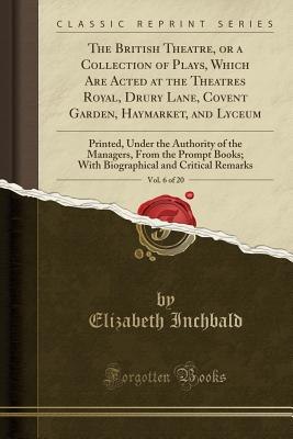 The British Theatre, or a Collection of Plays, Which Are Acted at the Theatres Royal, Drury Lane, Covent Garden, Haymarket, and Lyceum, Vol. 6 of 20: Printed, Under the Authority of the Managers, from the Prompt Books; With Biographical and Critical Remar - Inchbald, Elizabeth