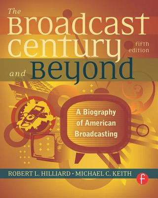 The Broadcast Century and Beyond: A Biography of American Broadcasting - Hilliard, Robert L, and Keith, Michael C, PH.D.