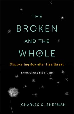 The Broken and the Whole: Discovering Joy After Heartbreak: Lessons from a Life of Faith - Sherman, Charles S