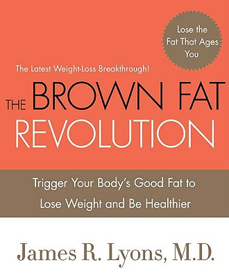 The Brown Fat Revolution: Trigger Your Body's Good Fat to Lose Weight and Be Healthier - Lyons, James R, MD
