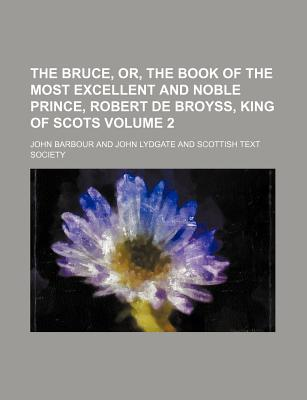 The Bruce, Or, the Book of the Most Excellent and Noble Prince, Robert de Broyss, King of Scots Volume 2 - Barbour, John