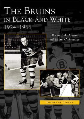 The Bruins in Black and White: 1924-1966 - Johnson, Robert A, and Codagnone, Brian