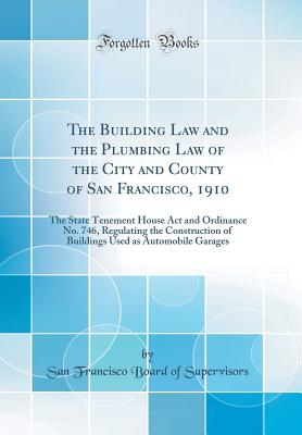 The Building Law and the Plumbing Law of the City and County of San Francisco, 1910: The State Tenement House ACT and Ordinance No. 746, Regulating the Construction of Buildings Used as Automobile Garages (Classic Reprint) - Supervisors, San Francisco Board of