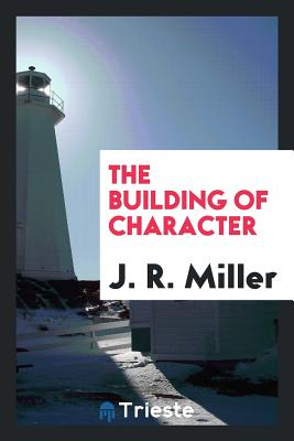 The Building of Character - Miller, J R, Dr.