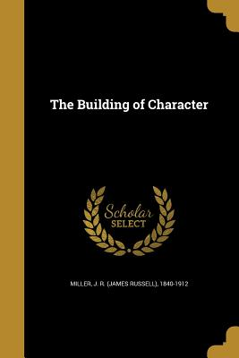 The Building of Character - Miller, J R (James Russell) 1840-1912 (Creator)