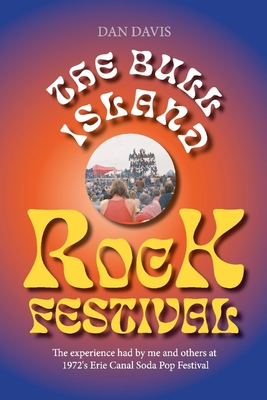 The Bull Island Rock Festival: The Experience Had by Me and Others at 1972's Erie Canal Soda Pop Festival - Davis, Dan