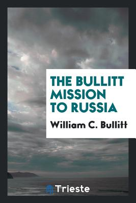 The Bullitt Mission to Russia - Bullitt, William C