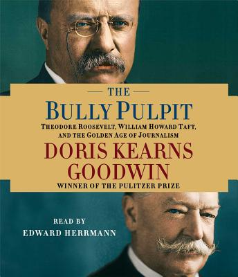The Bully Pulpit: Theodore Roosevelt, William Howard Taft, and the Golden Age of Journalism - Goodwin, Doris Kearns, and Herrmann, Edward (Read by)