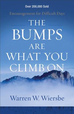 The Bumps Are What You Climb on: Encouragement for Difficult Days - Wiersbe, Warren W