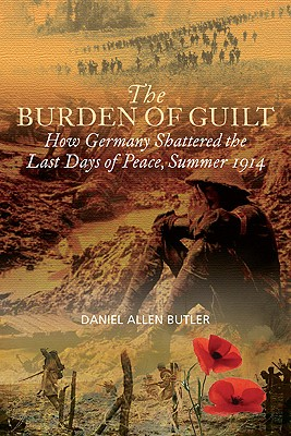 The Burden of Guilt: How Germany Shattered the Last Days of Peace, August 1914 - Butler, Daniel Allen