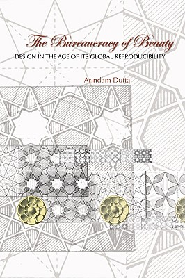 The Bureaucracy of Beauty: Design in the Age of Its Global Reproducibility - Dutta, Arindam