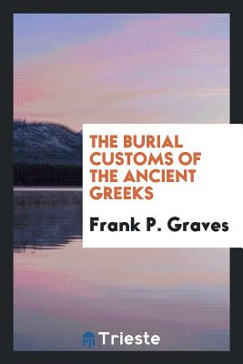 The Burial Customs of the Ancient Greeks - Graves, Frank P