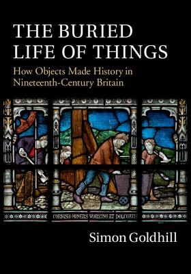The Buried Life of Things: How Objects Made History in Nineteenth-Century Britain - Goldhill, Simon