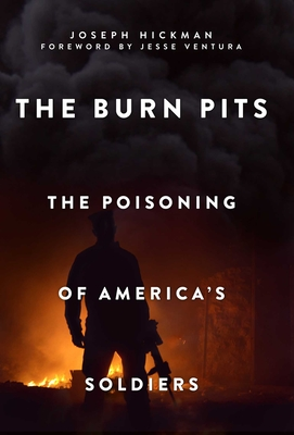 The Burn Pits: The Poisoning of America's Soldiers - Hickman, Joseph, and Ventura, Jesse (Foreword by), and Talbot, David (Introduction by)
