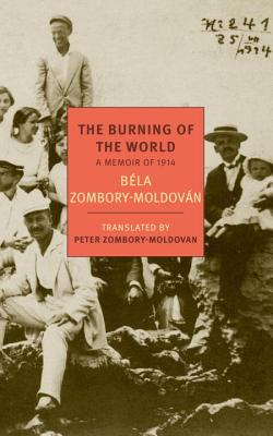 The Burning of the World: A Memoir of 1914 - Zombory-Moldovan, Bela, and Zombory-Moldovan, Peter (Introduction by)