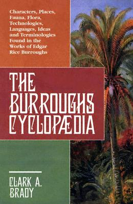 The Burroughs Cyclopaedia: Characters, Places, Fauna, Flora, Technologies, Languages, Ideas and Terminologies Found in the Works of Edgar Rice Burroughs - Brady, Clark A
