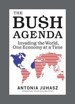 The Bush Agenda: Invading the World One Economy at a Time - Juhasz, Antonia