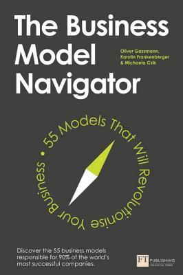 The Business Model Navigator: 55 Models That Will Revolutionise Your Business - Gassmann, Oliver, and Frankenberger, Karolin, and Csik, Michaela
