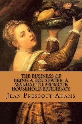 The Business of Being a Housewife, a Manual to Promote Household Efficiency and - Adams, Jean Prescott, and McEwen, Rolf (Designer)