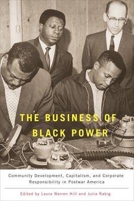 The Business of Black Power: Community Development, Capitalism, and Corporate Responsibility in Postwar America - Warren Hill, Laura (Editor), and Rabig, Julia (Editor)