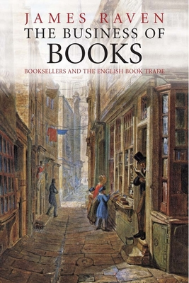 The Business of Books: Booksellers and the English Book Trade - Raven, James