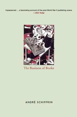 The Business of Books: How the International Conglomerates Took Over Publishing and Changed the Way We Read - Schiffrin, Andre