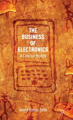 The Business of Electronics: A Concise History - Sethi, A Kumar