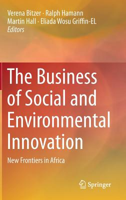 The Business of Social and Environmental Innovation: New Frontiers in Africa - Hamann, Ralph (Editor), and Hall, Martin (Editor), and Griffin-EL, Eliada Wosu (Editor)
