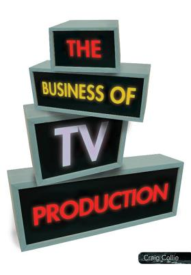 The Business of TV Production - Collie, Craig