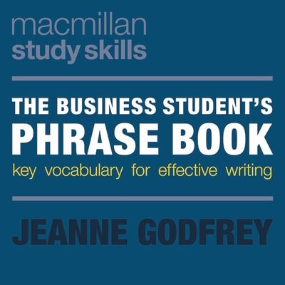 The Business Student's Phrase Book: Key Vocabulary for Effective Writing - Godfrey, Jeanne