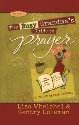 The Busy Grandma's Guide to Prayer: A Guided Journal - Whelchel, Lisa, and Coleman, Genny, and Boultinghouse, Philis (Editor)