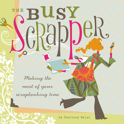 The Busy Scrapper: Making the Most of Your Scrapbooking Time - Walsh, Courtney