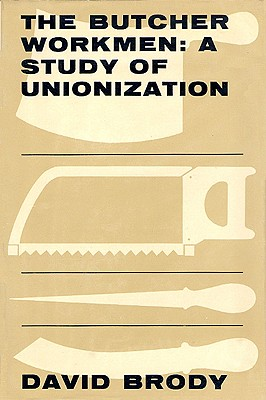 The Butcher Workmen: A Study of Unionization - Brody, David
