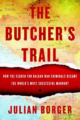 The Butcher's Trail: How the Search for Balkan War Criminals Became the World's Most Successful Manhunt - Borger, Julian