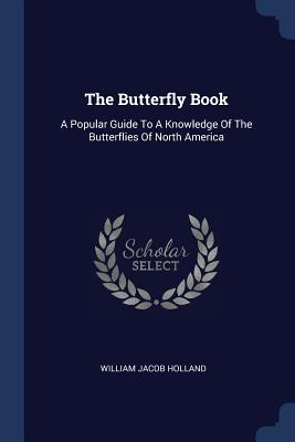 The Butterfly Book: A Popular Guide to a Knowledge of the Butterflies of North America - Holland, William Jacob