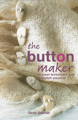 The Button Maker: 30 Great Techniques and 35 Stylish Projects - Beaman, Sarah