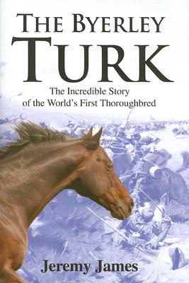 The Byerley Turk: The Incredible Story of the World's First Thoroughbred - James, Jeremy, DC, CSCS