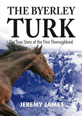The Byerley Turk: The True Story of the First Thoroughbred - James, Jeremy