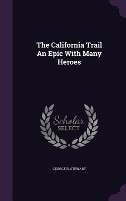 The California Trail an Epic with Many Heroes - Stewart, George R