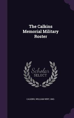 The Calkins Memorial Military Roster - Calkins, William Wirt 1842- (Creator)