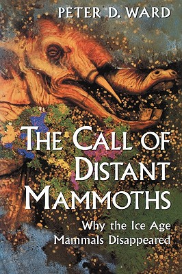 The Call of Distant Mammoths: Why the Ice Age Mammals Disappeared - Ward, Peter D, Professor