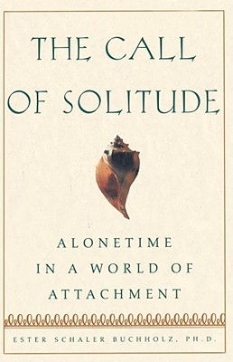 The Call of Solitude: Alonetime in a World of Attachment - Buchholz, Ester Schaler, Ph.D.