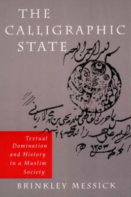 The Calligraphic State: Textual Domination and History in a Muslim Society - Messick, Brinkley