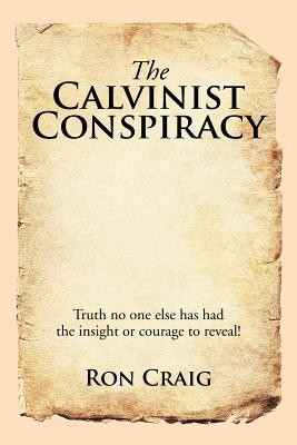 The Calvinist Conspiracy: Truth No One Else Has Had the Insight or Courage to Reveal! - Craig, Ron