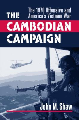 The Cambodian Campaign: The 1970 Offensive and America's Vietnam War - Shaw, John M