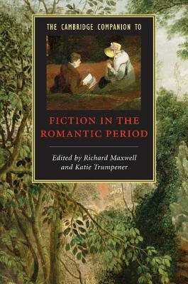 The Cambridge Companion to Fiction in the Romantic Period - Maxwell, Richard (Editor), and Trumpener, Katie (Editor)