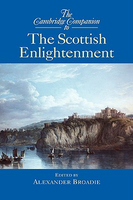 The Cambridge Companion to the Scottish Enlightenment - Broadie, Alexander (Editor), and Alexander, Broadie (Editor)