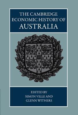The Cambridge Economic History of Australia - Ville, Simon, Professor (Editor), and Withers, Glenn, Professor (Editor)