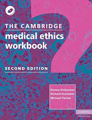 The Cambridge Medical Ethics Workbook - Dickenson, Donna, and Huxtable, Richard, and Parker, Michael, Professor
