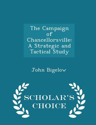 The Campaign of Chancellorsville: A Strategic and Tactical Study - Scholar's Choice Edition - Bigelow, John, Dr., Jr.